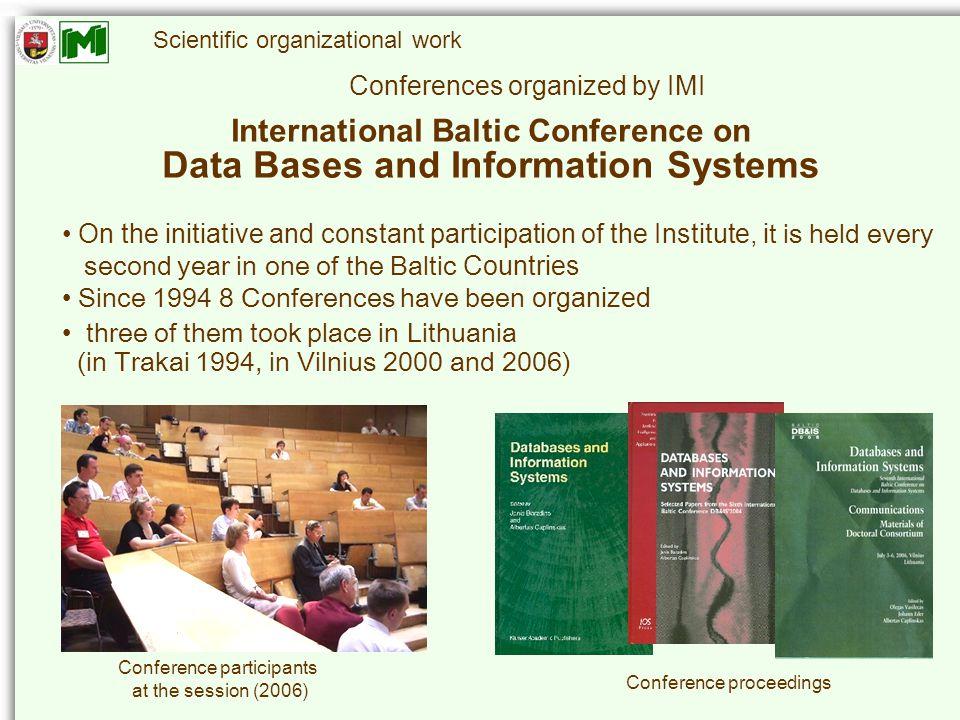 Scientific organizational work International Baltic Conference on Data Bases and Information Systems Conferences organized by IMI On the initiative and constant participation of the Institute, i t is held every second year in one of the Baltic Countries Since 1994 8 Conferences have been organized three of them took place in Lithuania (in Trakai 1994, in Vilnius 2000 and 2006) Conference participants at the session (2006) Conference proceedings