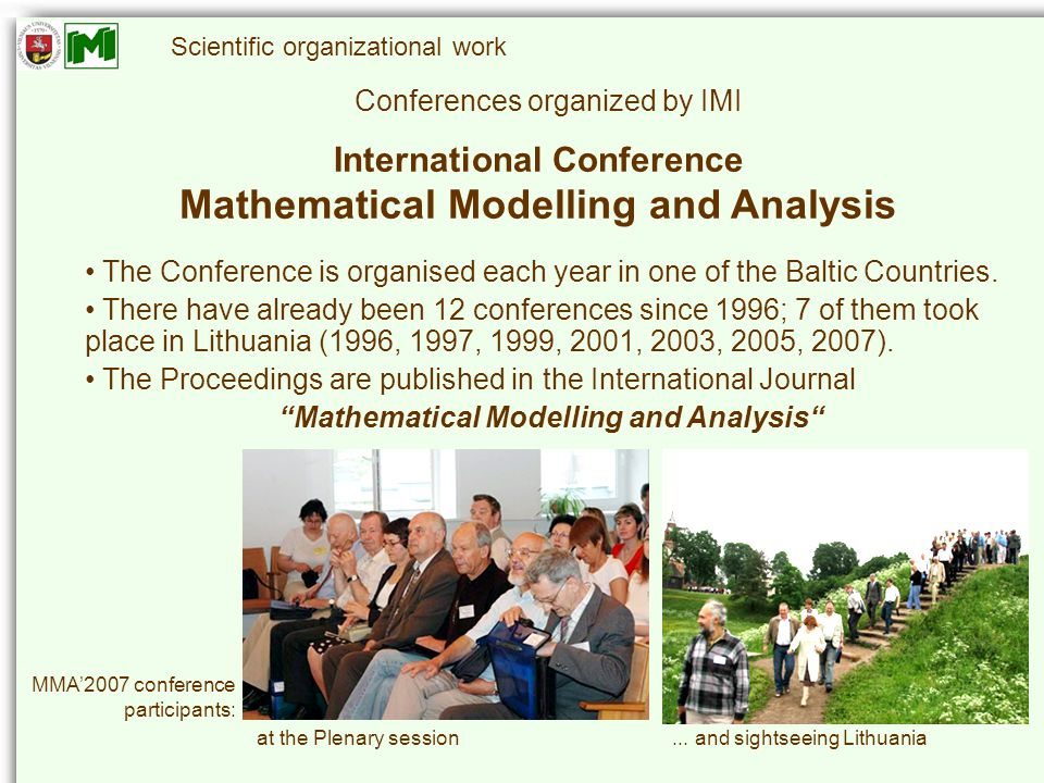 Scientific organizational work Conferences organized by IMI International Conference Mathematical Modelling and Analysis The Conference is organised each year in one of the Baltic Countries.