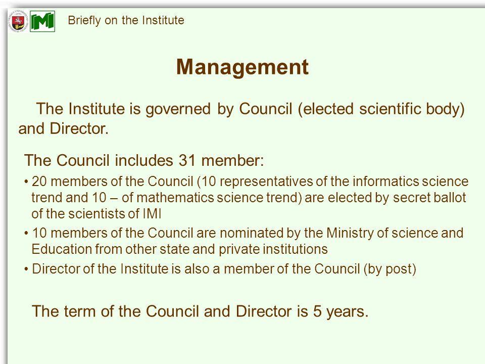 Briefly on the Institute Management The Institute is governed by Council (elected scientific body) and Director.