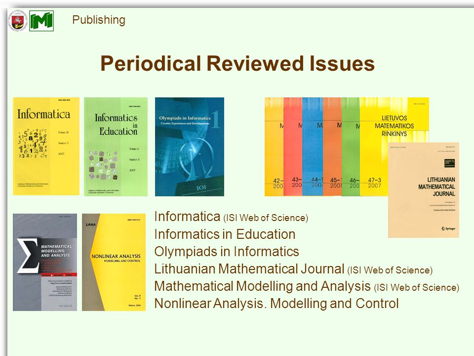 Periodical Reviewed Issues Informatica (ISI Web of Science) Informatics in Education Olympiads in Informatics Lithuanian Mathematical Journal (ISI Web of Science) Mathematical Modelling and Analysis (ISI Web of Science) Nonlinear Analysis.