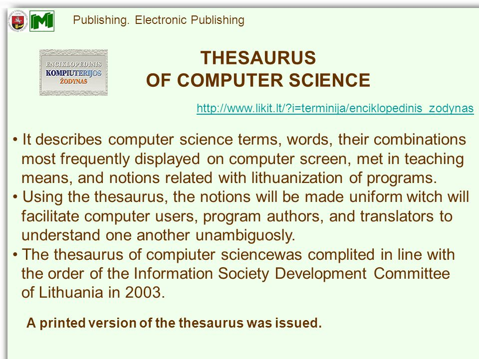http://www.likit.lt/?i=terminija/enciklopedinis_zodynas THESAURUS OF COMPUTER SCIENCE It describes computer science terms, words, their combinations most frequently displayed on computer screen, met in teaching means, and notions related with lithuanization of programs.