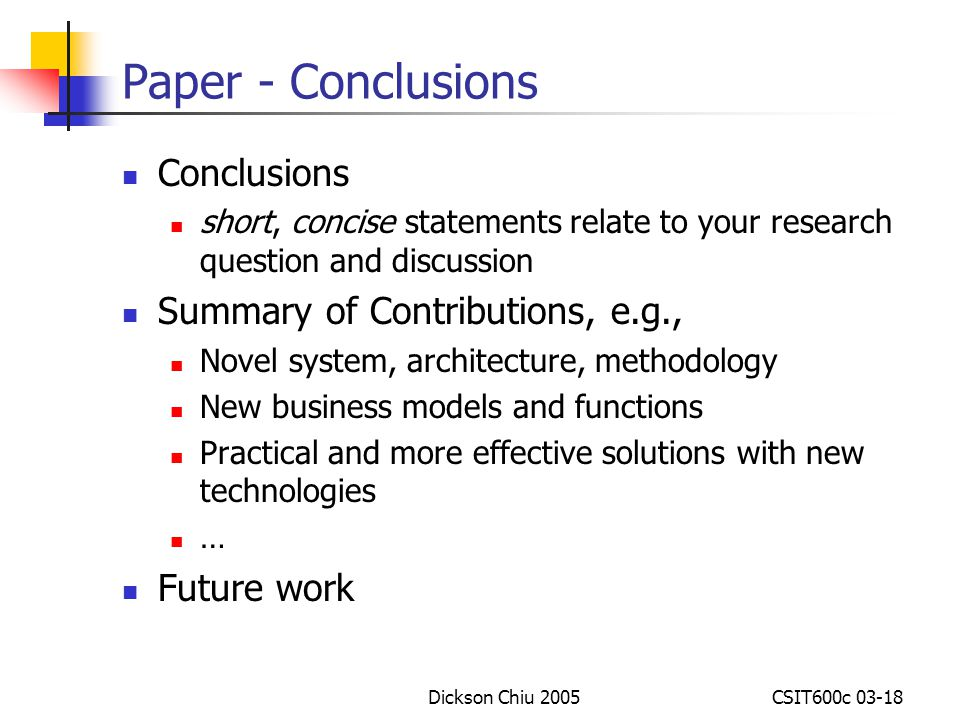 Dickson Chiu 2005CSIT600c 03-18 Paper - Conclusions Conclusions short, concise statements relate to your research question and discussion Summary of Contributions, e.g., Novel system, architecture, methodology New business models and functions Practical and more effective solutions with new technologies … Future work