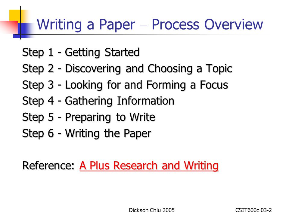 Dickson Chiu 2005CSIT600c 03-2 Writing a Paper – Process Overview Step 1 - Getting Started Step 2 - Discovering and Choosing a Topic Step 3 - Looking for and Forming a Focus Step 4 - Gathering Information Step 5 - Preparing to Write Step 5 - Preparing to Write Step 6 - Writing the Paper Reference: A Plus Research and Writing Reference: A Plus Research and Writing A Plus Research and WritingA Plus Research and Writing