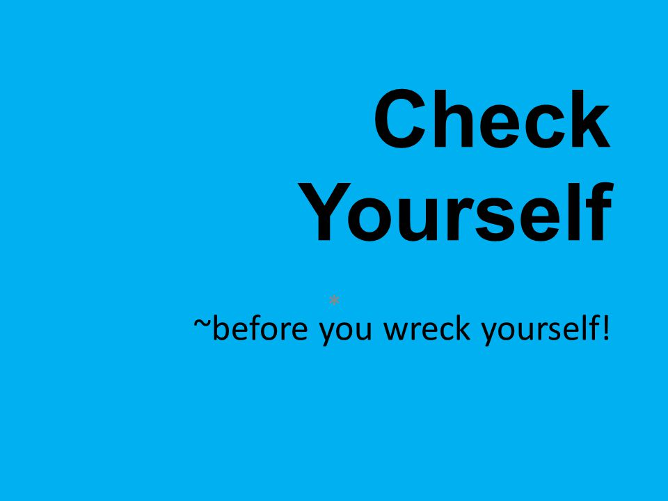 Check Yourself ~before you wreck yourself! *