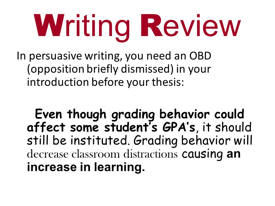 W riting R eview In persuasive writing, you need an OBD (opposition briefly dismissed) in your introduction before your thesis: Even though grading behavior could affect some student's GPA's, it should still be instituted.