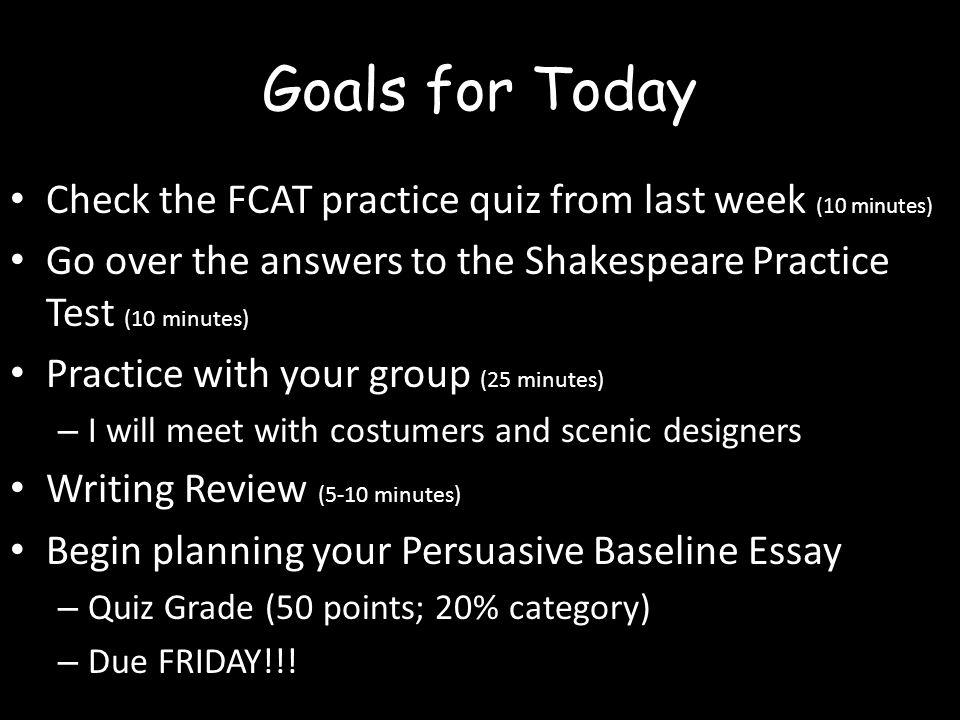 Goals for Today Check the FCAT practice quiz from last week (10 minutes) Go over the answers to the Shakespeare Practice Test (10 minutes) Practice with your group (25 minutes) – I will meet with costumers and scenic designers Writing Review (5-10 minutes) Begin planning your Persuasive Baseline Essay – Quiz Grade (50 points; 20% category) – Due FRIDAY!!!