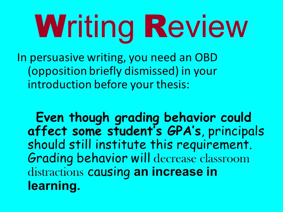 W riting R eview In persuasive writing, you need an OBD (opposition briefly dismissed) in your introduction before your thesis: Even though grading behavior could affect some student's GPA's, principals should still institute this requirement.