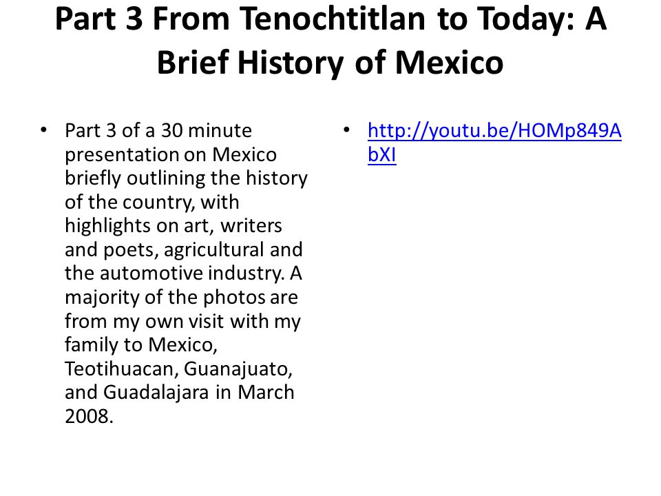 Part 3 From Tenochtitlan to Today: A Brief History of Mexico Part 3 of a 30 minute presentation on Mexico briefly outlining the history of the country