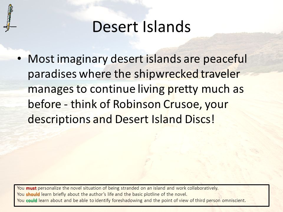 Desert Islands Most imaginary desert islands are peaceful paradises where the shipwrecked traveler manages to continue living pretty much as before - think of Robinson Crusoe, your descriptions and Desert Island Discs.