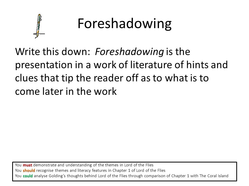 Foreshadowing Write this down: Foreshadowing is the presentation in a work of literature of hints and clues that tip the reader off as to what is to come later in the work must You must demonstrate and understanding of the themes in Lord of the Flies should You should recognise themes and literacy features in Chapter 1 of Lord of the Flies could You could analyse Golding's thoughts behind Lord of the Flies through comparison of Chapter 1 with The Coral Island