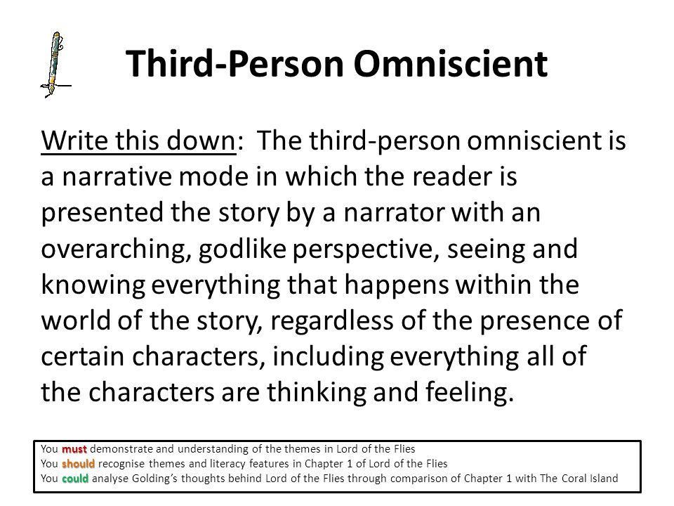 Third-Person Omniscient Write this down: The third-person omniscient is a narrative mode in which the reader is presented the story by a narrator with an overarching, godlike perspective, seeing and knowing everything that happens within the world of the story, regardless of the presence of certain characters, including everything all of the characters are thinking and feeling.