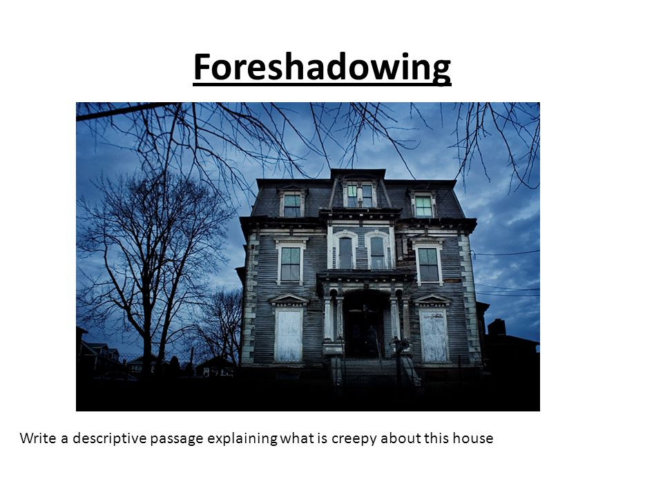 Foreshadowing Write a descriptive passage explaining what is creepy about this house