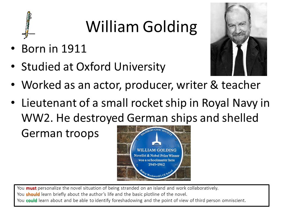 William Golding Born in 1911 Studied at Oxford University Worked as an actor, producer, writer & teacher Lieutenant of a small rocket ship in Royal Navy in WW2.