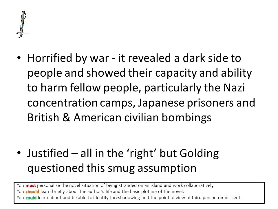 Horrified by war - it revealed a dark side to people and showed their capacity and ability to harm fellow people, particularly the Nazi concentration camps, Japanese prisoners and British & American civilian bombings Justified – all in the 'right' but Golding questioned this smug assumption must You must personalize the novel situation of being stranded on an island and work collaboratively.