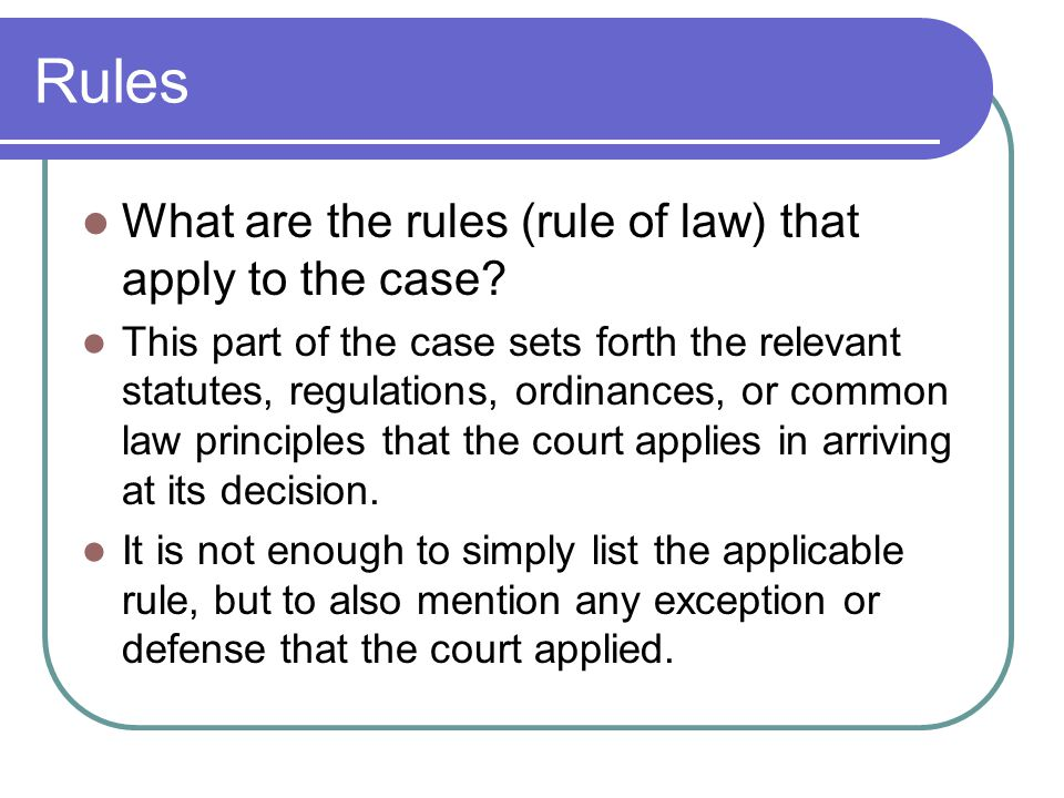 Rules What are the rules (rule of law) that apply to the case? This part of the case sets forth the relevant statutes, regulations, ordinances, or com