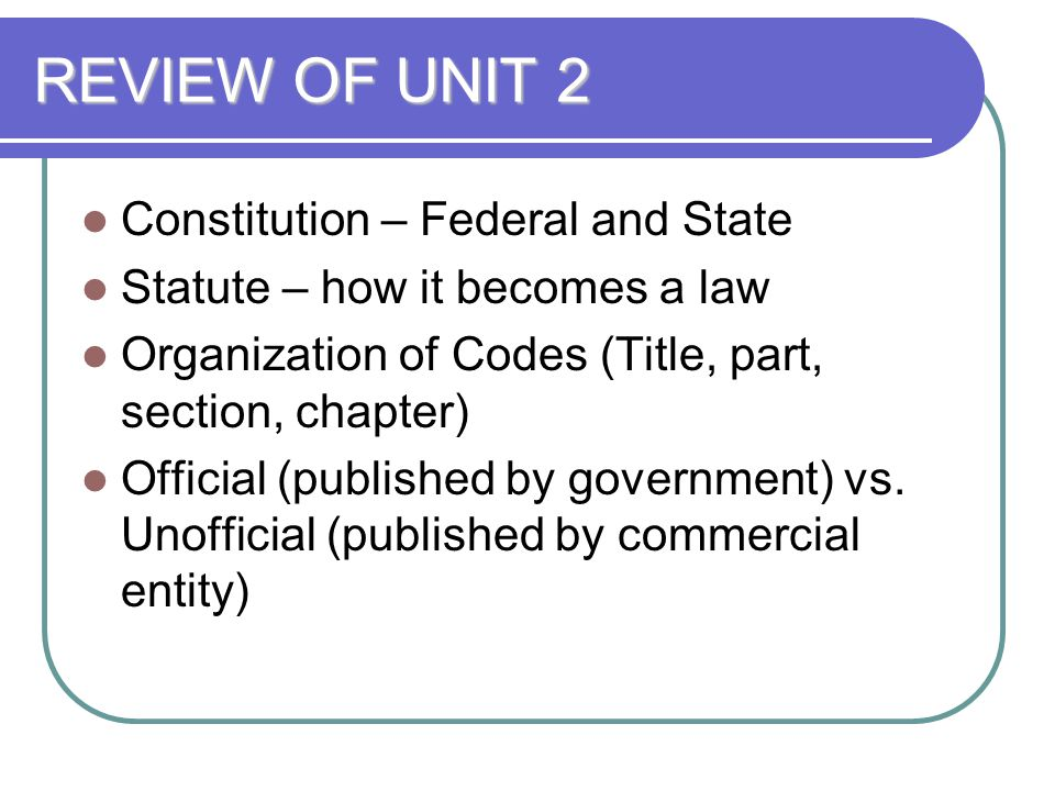REVIEW OF UNIT 2 Constitution – Federal and State Statute – how it becomes a law Organization of Codes (Title, part, section, chapter) Official (publi