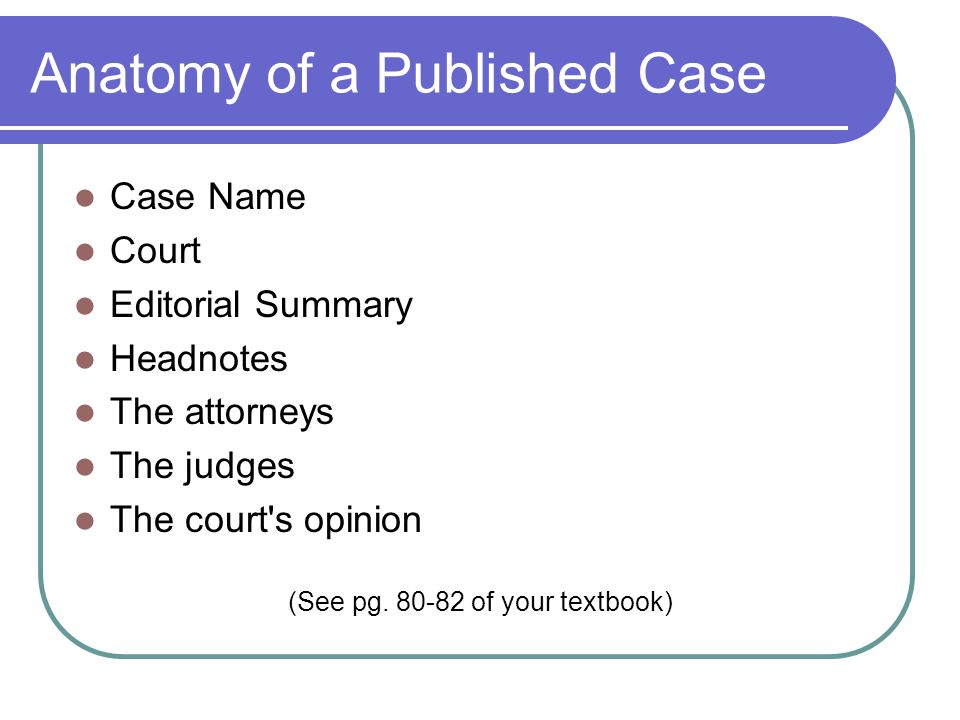 Anatomy of a Published Case Case Name Court Editorial Summary Headnotes The attorneys The judges The court's opinion (See pg. 80-82 of your textbook)