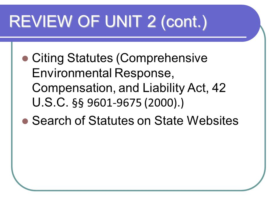 REVIEW OF UNIT 2 (cont.) Citing Statutes (Comprehensive Environmental Response, Compensation, and Liability Act, 42 U.S.C. §§ 9601-9675 (2000).) Searc