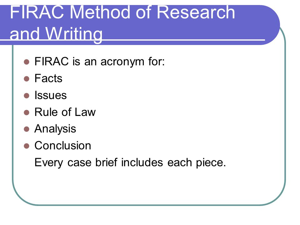 FIRAC Method of Research and Writing FIRAC is an acronym for: Facts Issues Rule of Law Analysis Conclusion Every case brief includes each piece.