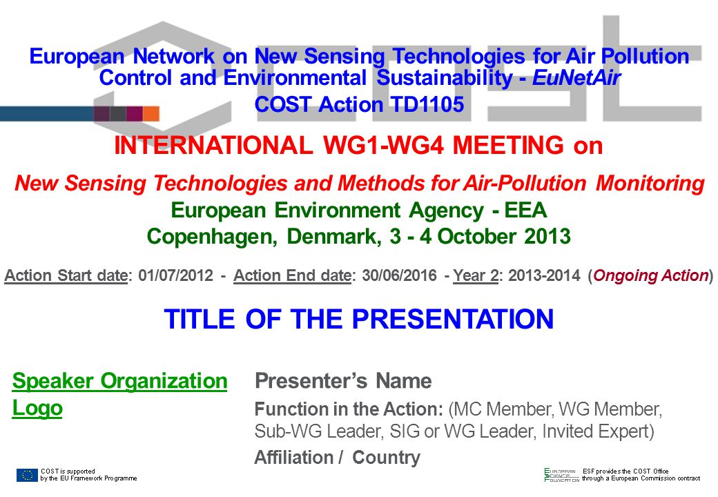 European Network on New Sensing Technologies for Air Pollution Control and Environmental Sustainability - EuNetAir COST Action TD1105 INTERNATIONAL WG1-WG4 MEETING on New Sensing Technologies and Methods for Air-Pollution Monitoring European Environment Agency - EEA Copenhagen, Denmark, 3 - 4 October 2013 Action Start date: 01/07/2012 - Action End date: 30/06/2016 - Year 2: 2013-2014 (Ongoing Action) TITLE OF THE PRESENTATION Presenter's Name Function in the Action: (MC Member, WG Member, Sub-WG Leader, SIG or WG Leader, Invited Expert) Affiliation / Country Speaker Organization Logo