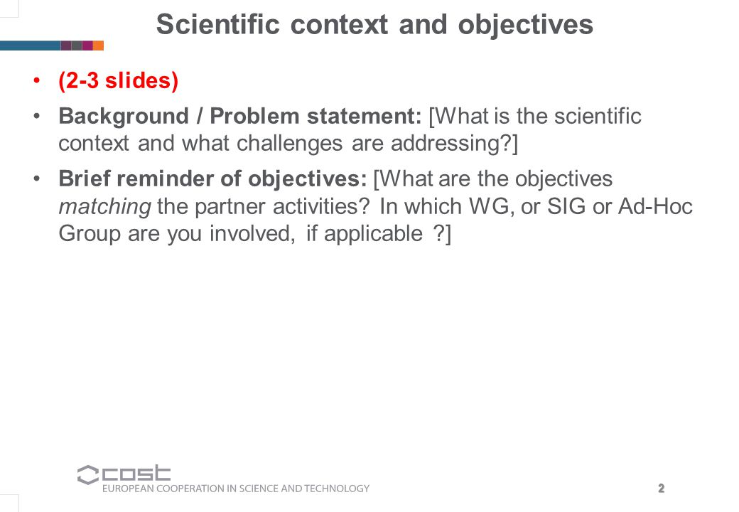 2 Scientific context and objectives (2-3 slides) Background / Problem statement: [What is the scientific context and what challenges are addressing?] Brief reminder of objectives: [What are the objectives matching the partner activities.