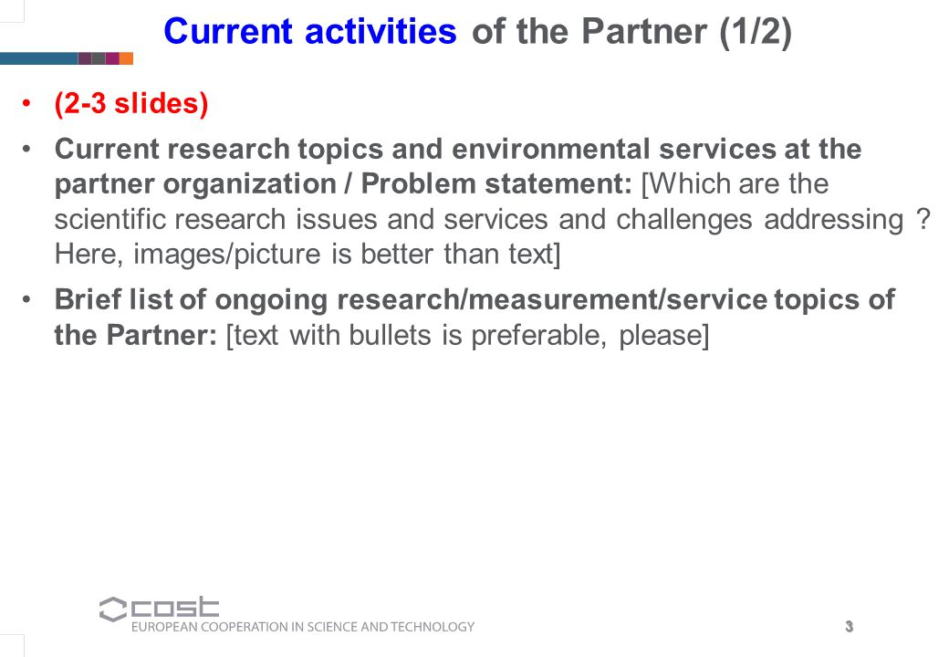 3 Current activities of the Partner (1/2) (2-3 slides) Current research topics and environmental services at the partner organization / Problem statement: [Which are the scientific research issues and services and challenges addressing .