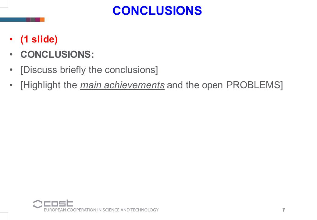 7 CONCLUSIONS (1 slide) CONCLUSIONS: [Discuss briefly the conclusions] [Highlight the main achievements and the open PROBLEMS]