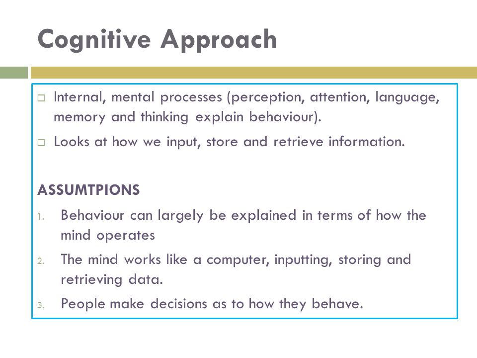 Cognitive Approach  Internal, mental processes (perception, attention, language, memory and thinking explain behaviour).
