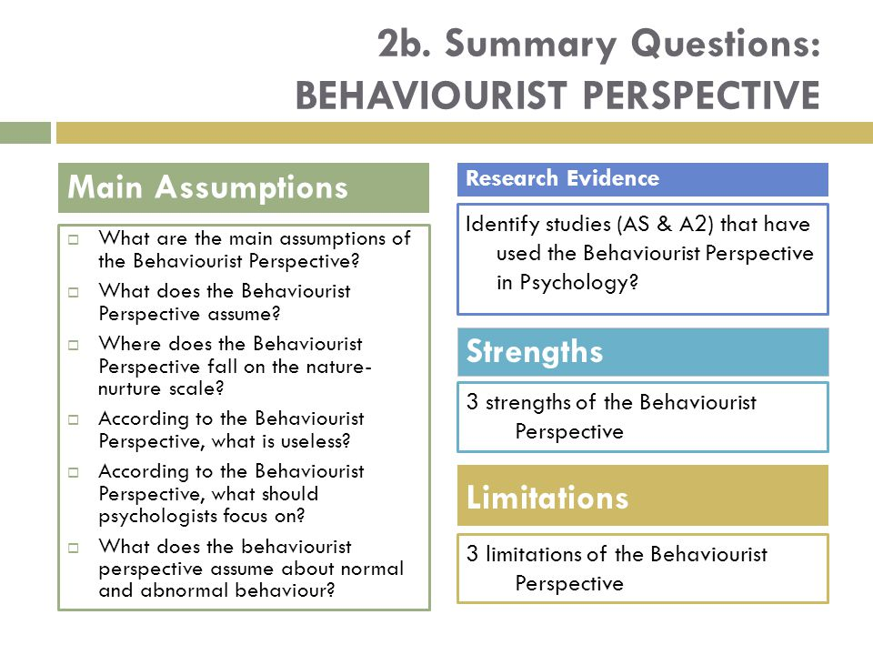 2b. Summary Questions: BEHAVIOURIST PERSPECTIVE  What are the main assumptions of the Behaviourist Perspective?  What does the Behaviourist Perspect