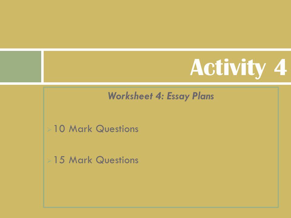 Worksheet 4: Essay Plans  10 Mark Questions  15 Mark Questions Activity 4