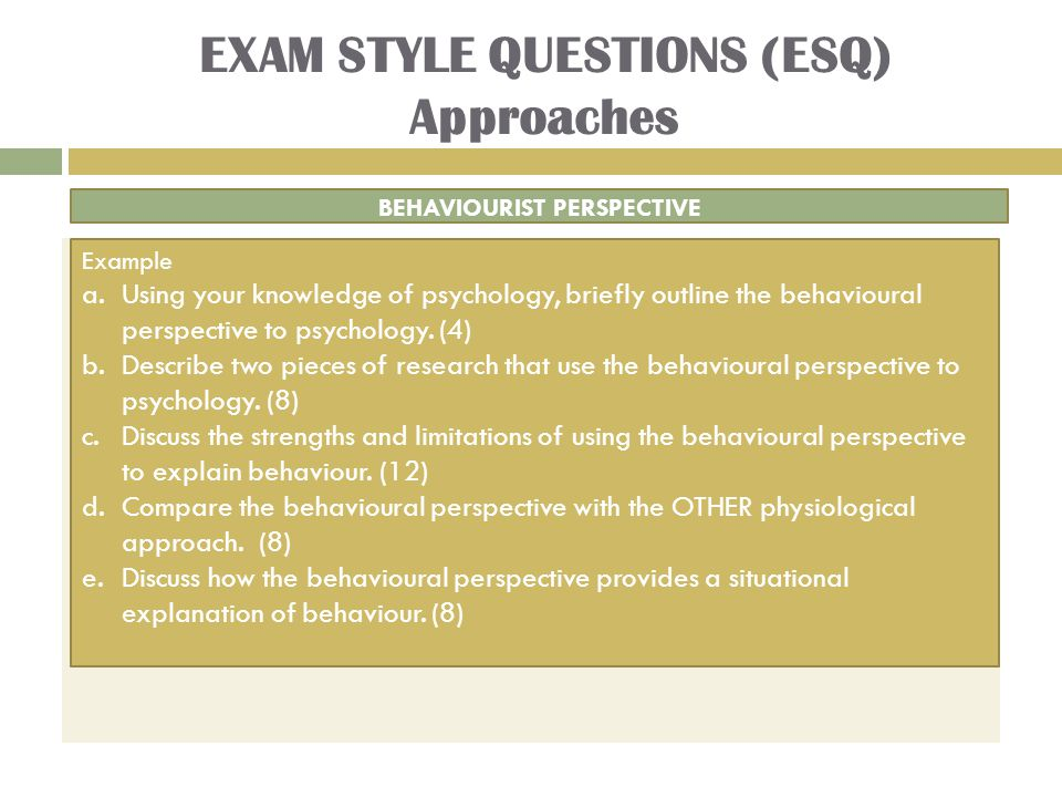 EXAM STYLE QUESTIONS (ESQ) Approaches BEHAVIOURIST PERSPECTIVE Example a.Using your knowledge of psychology, briefly outline the behavioural perspective to psychology.
