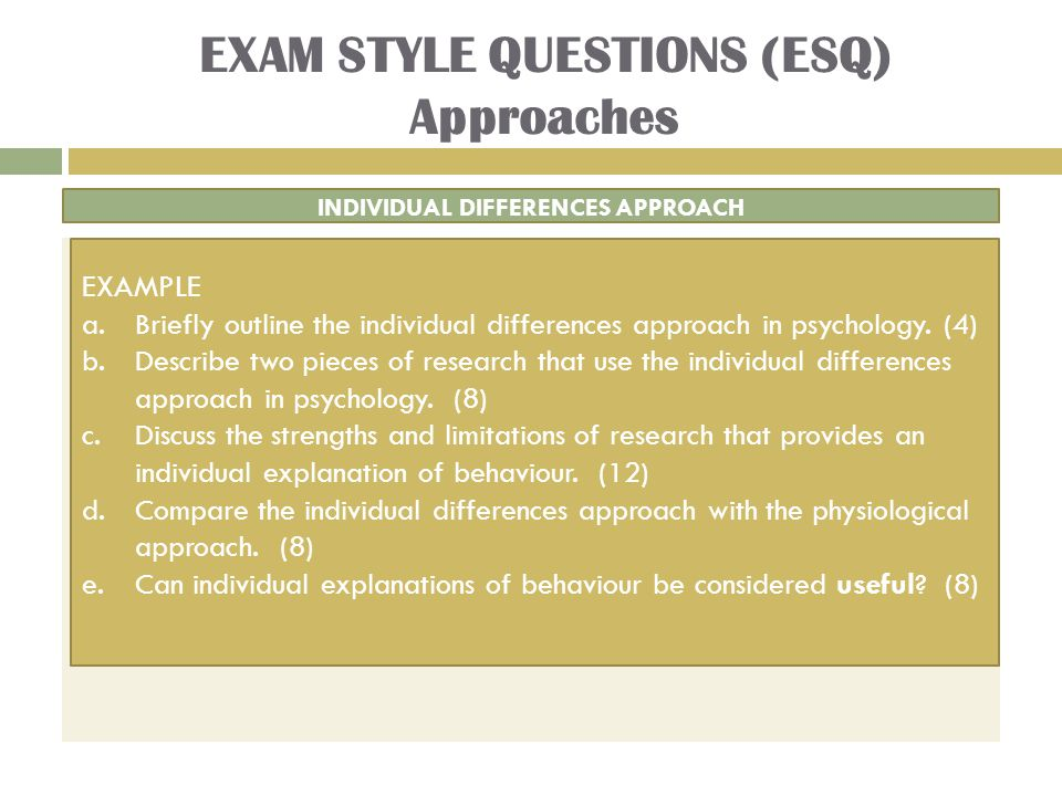 EXAM STYLE QUESTIONS (ESQ) Approaches INDIVIDUAL DIFFERENCES APPROACH EXAMPLE a.Briefly outline the individual differences approach in psychology.