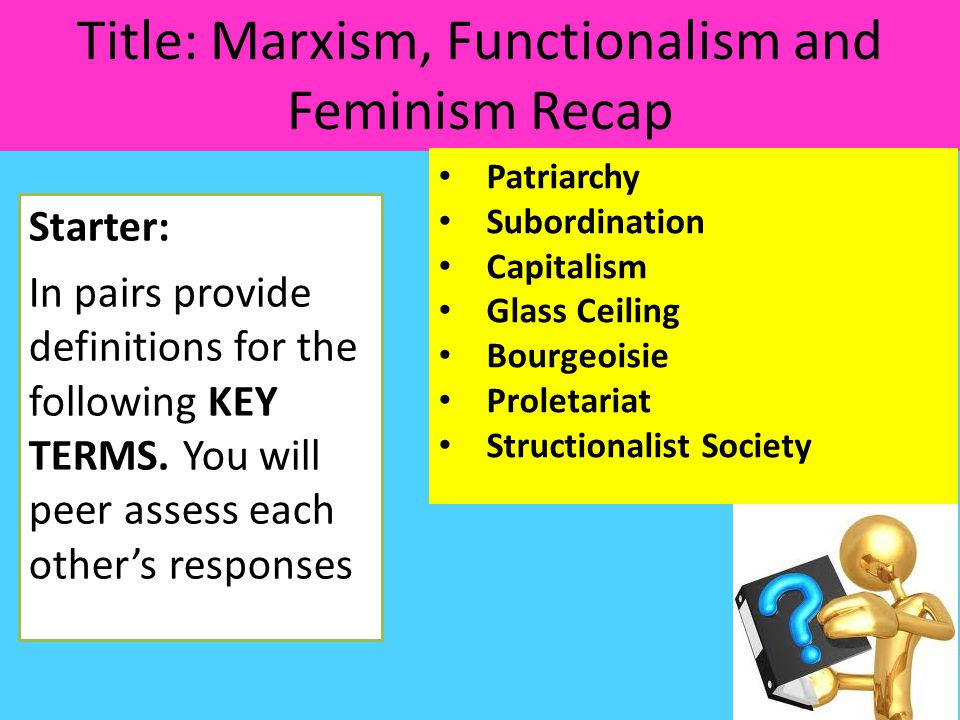 Title: Marxism, Functionalism and Feminism Recap Starter: In pairs provide definitions for the following KEY TERMS.