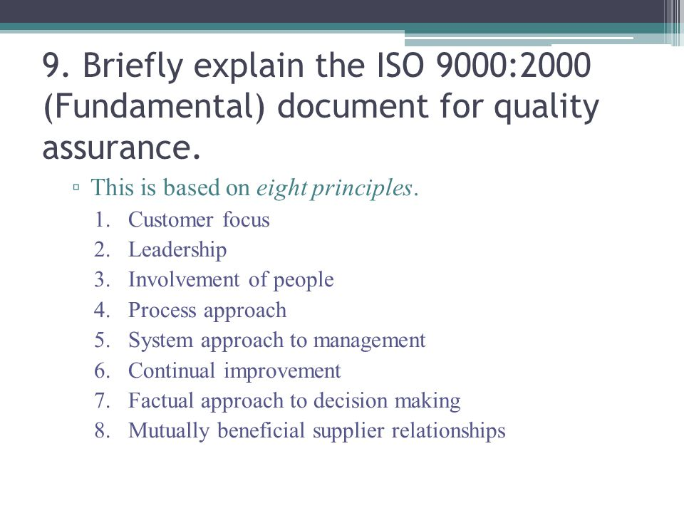 9. Briefly explain the ISO 9000:2000 (Fundamental) document for quality assurance. ▫ This is based on eight principles. 1.Customer focus 2.Leadership