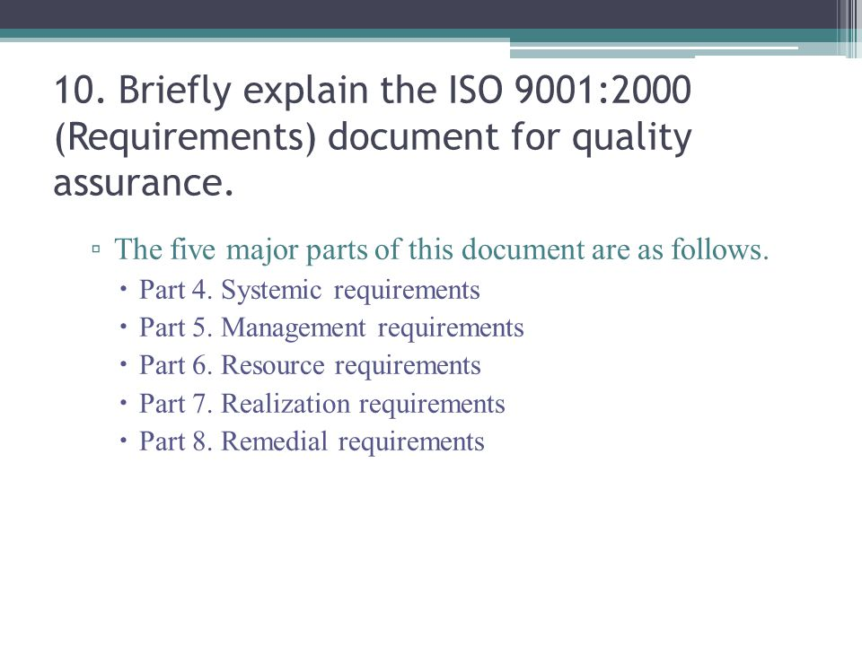 10. Briefly explain the ISO 9001:2000 (Requirements) document for quality assurance. ▫ The five major parts of this document are as follows.  Part 4.