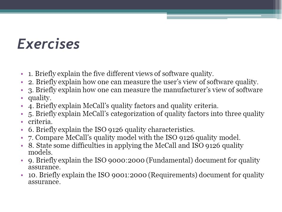 Exercises 1. Briefly explain the five different views of software quality. 2. Briefly explain how one can measure the user's view of software quality.