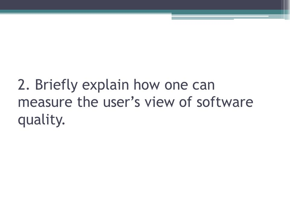 2. Briefly explain how one can measure the user's view of software quality.