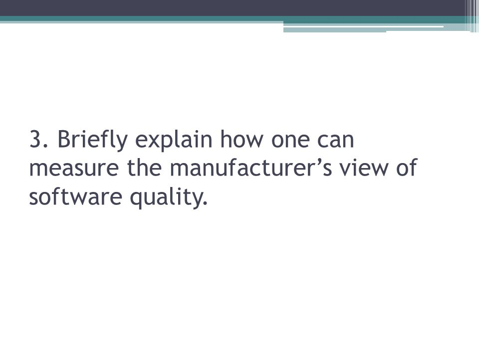 3. Briefly explain how one can measure the manufacturer's view of software quality.
