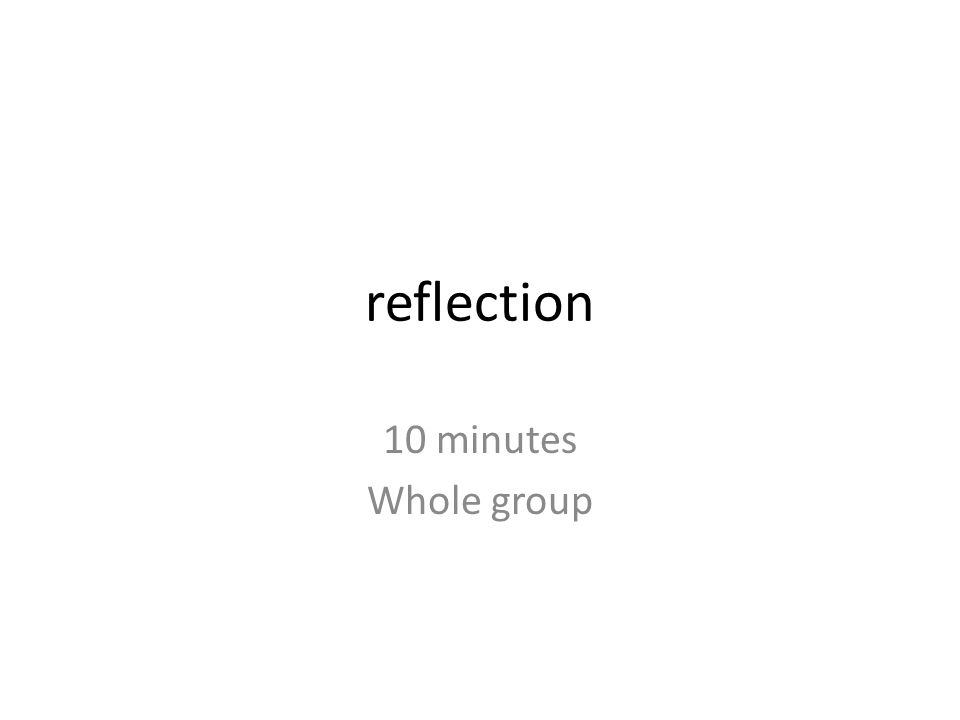 reflection 10 minutes Whole group