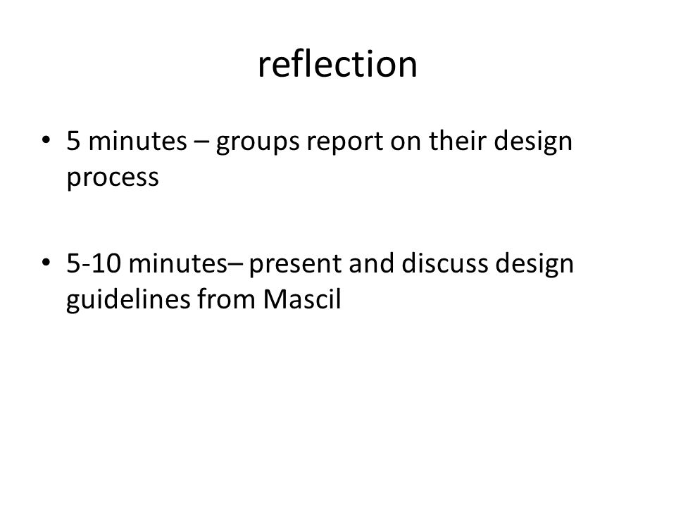 reflection 5 minutes – groups report on their design process 5-10 minutes– present and discuss design guidelines from Mascil