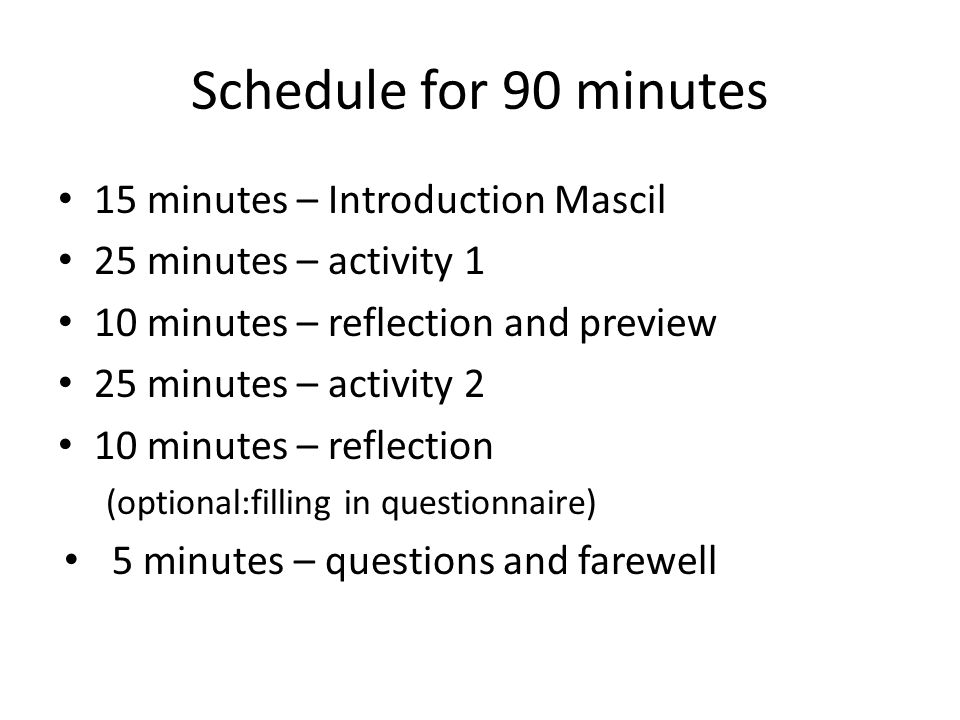 Schedule for 90 minutes 15 minutes – Introduction Mascil 25 minutes – activity 1 10 minutes – reflection and preview 25 minutes – activity 2 10 minutes – reflection (optional:filling in questionnaire) 5 minutes – questions and farewell