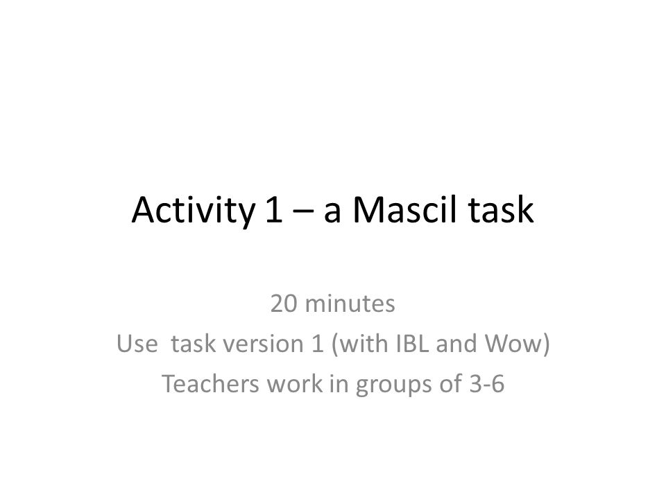 Activity 1 – a Mascil task 20 minutes Use task version 1 (with IBL and Wow) Teachers work in groups of 3-6