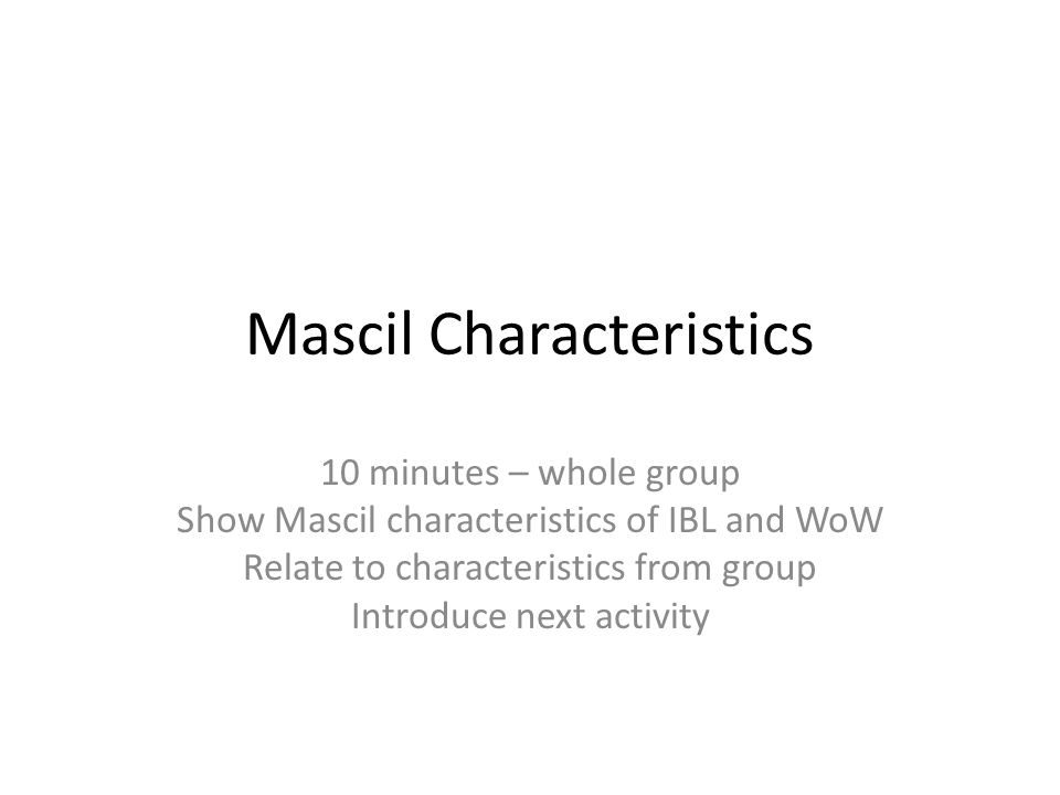 Mascil Characteristics 10 minutes – whole group Show Mascil characteristics of IBL and WoW Relate to characteristics from group Introduce next activity