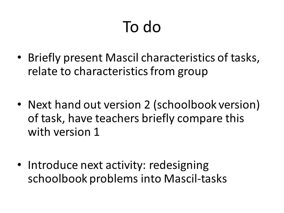 To do Briefly present Mascil characteristics of tasks, relate to characteristics from group Next hand out version 2 (schoolbook version) of task, have teachers briefly compare this with version 1 Introduce next activity: redesigning schoolbook problems into Mascil-tasks