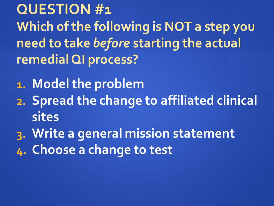 QUESTION #1 Which of the following is NOT a step you need to take before starting the actual remedial QI process? 1. Model the problem 2. Spread the c