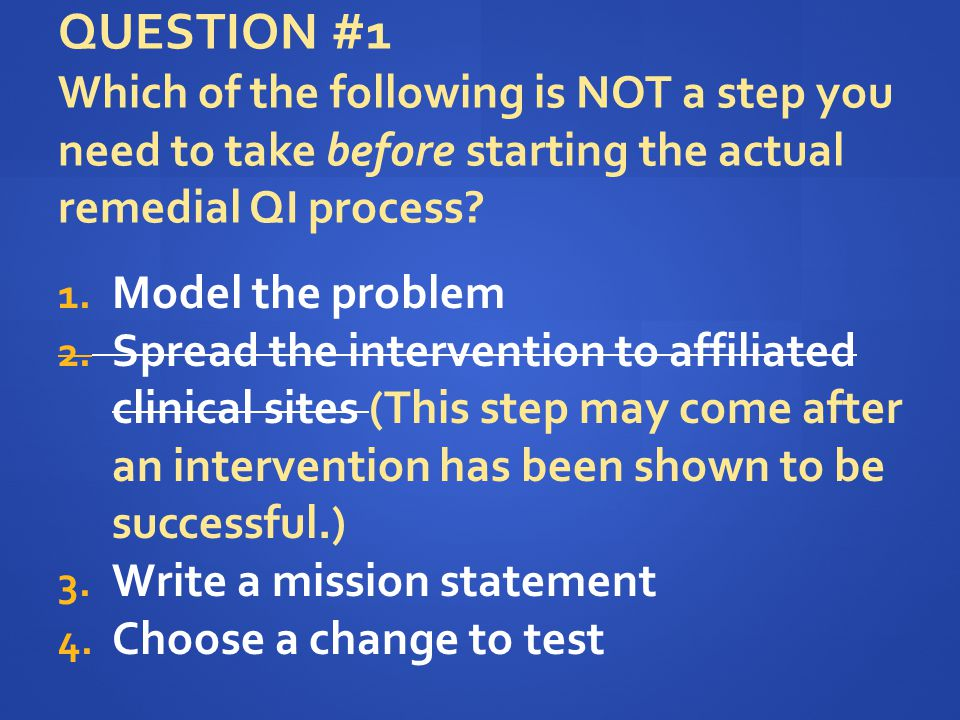 QUESTION #1 Which of the following is NOT a step you need to take before starting the actual remedial QI process? 1. Model the problem 2. Spread the i