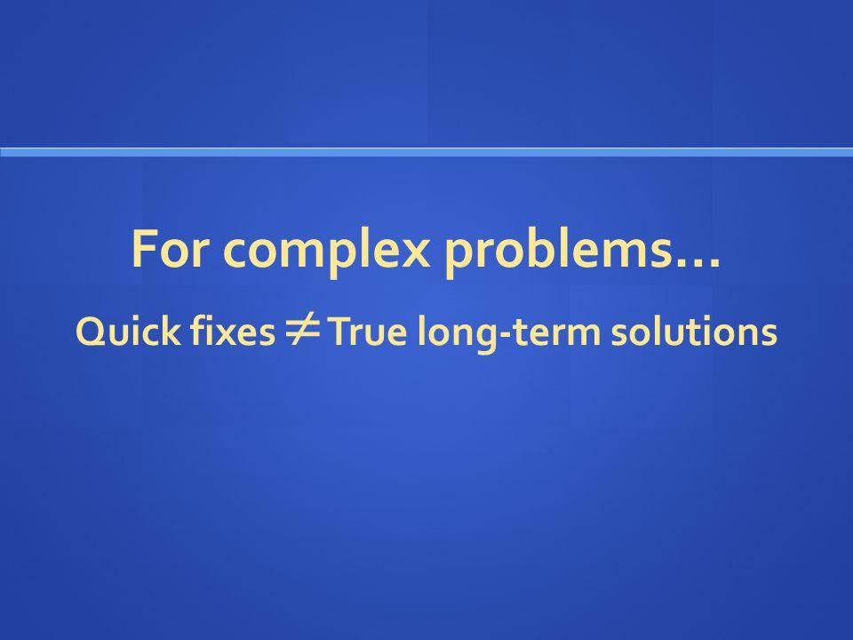 For complex problems… Quick fixes  True long-term solutions