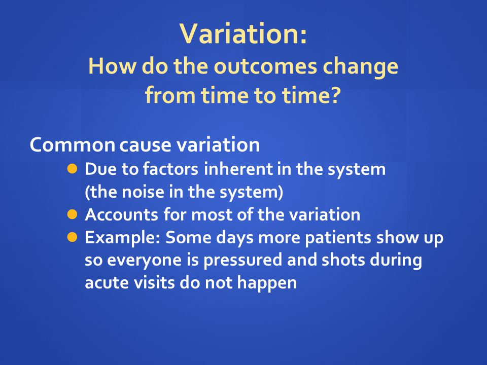 Variation: How do the outcomes change from time to time? Common cause variation Due to factors inherent in the system (the noise in the system) Accoun
