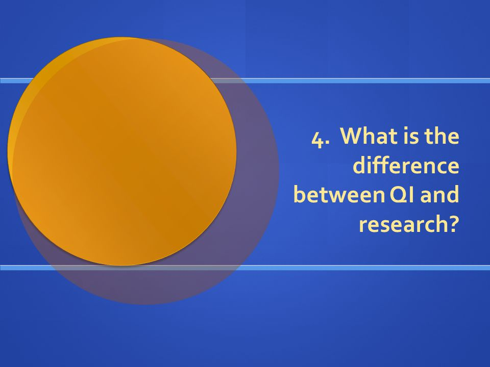 4. What is the difference between QI and research?