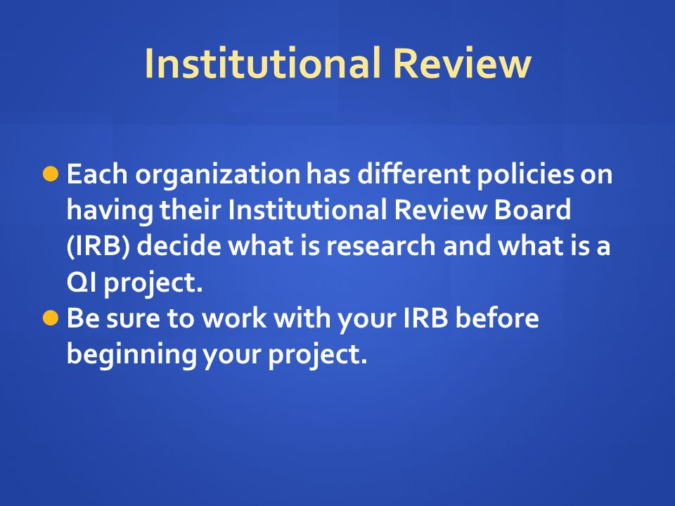 Institutional Review Each organization has different policies on having their Institutional Review Board (IRB) decide what is research and what is a Q